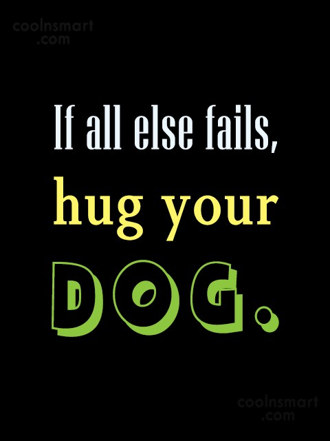 Dogs Quote: If all else fails, hug your dog.:-...