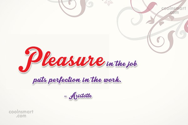 Quote: Pleasure in the job puts perfection in...
