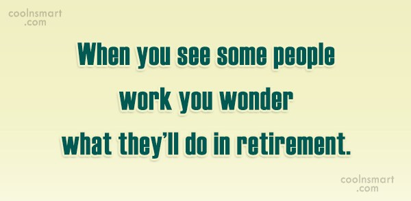 Retirement Quote: When you see some people work you...