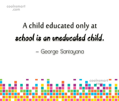 Quote: A child educated only at school is...