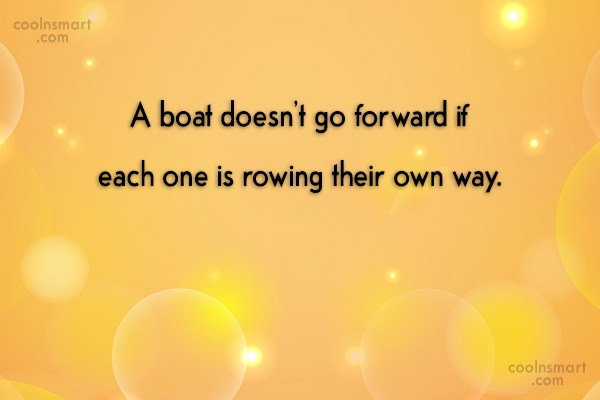 Teamwork Quote: A boat doesn't go forward if each...