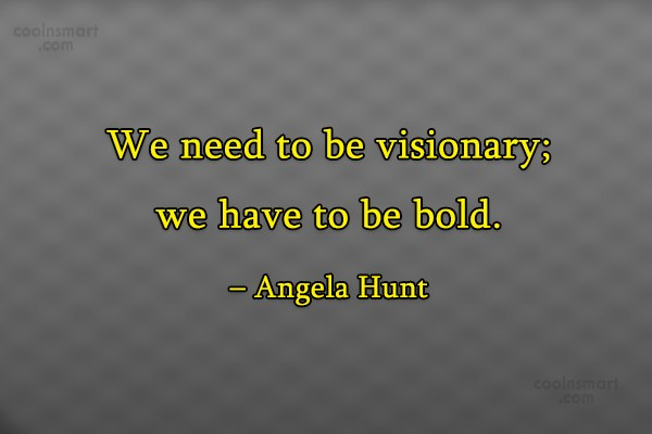 Boldness Quote: We need to be visionary; we have...