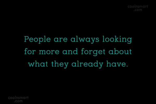 Greed Quote: People are always looking for more and...