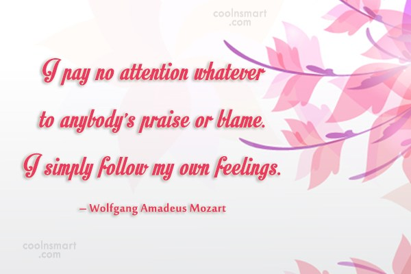 Feelings Quote: I pay no attention whatever to anybody's...