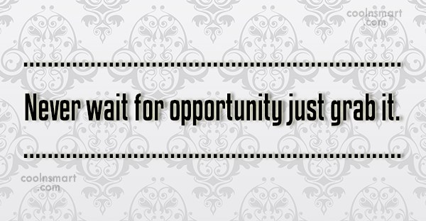 Opportunity Quote: Never wait for opportunity just grab it.