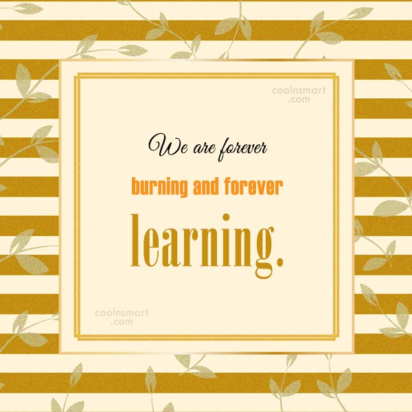Soul Quote: We are forever burning and forever learning.