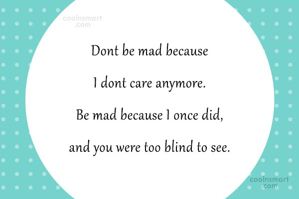 Stop Caring Quote: Dont be mad because I dont care...