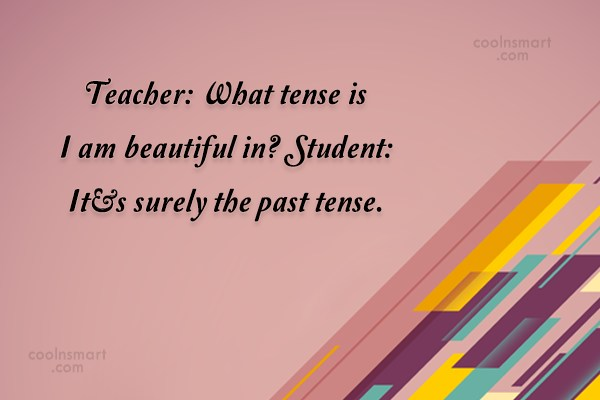 Insult Quote: Teacher: What tense is I am beautiful...