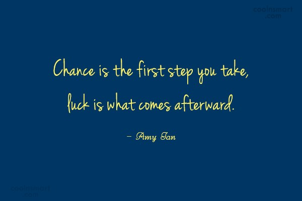 Luck Quote: Chance is the first step you take,...
