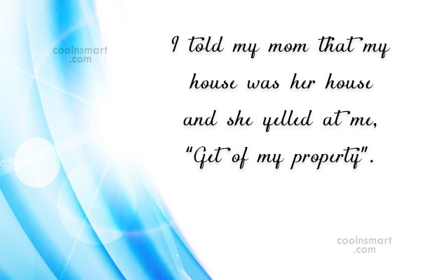 Mother Quote: I told my mom that my house...
