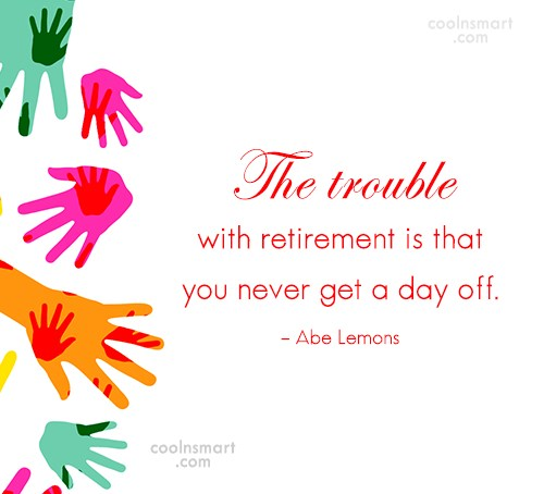 Retirement Quote: The trouble with retirement is that you...