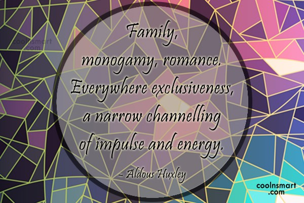 Quote: Family, monogamy, romance. Everywhere exclusiveness, a narrow...
