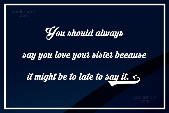 Sister Quote: You should always say you love your...