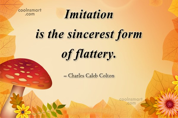 Quote: Imitation is the sincerest form of flattery....