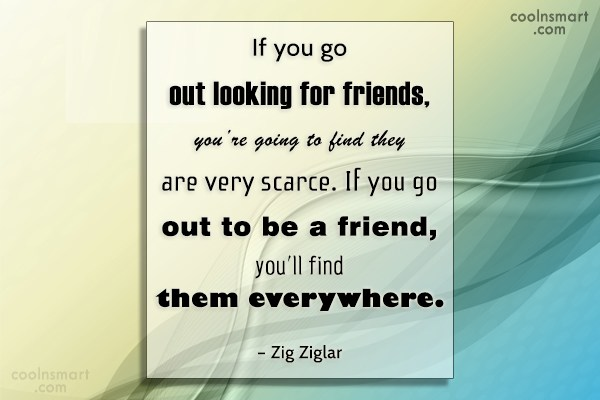 Quote: If you go out looking for friends,...
