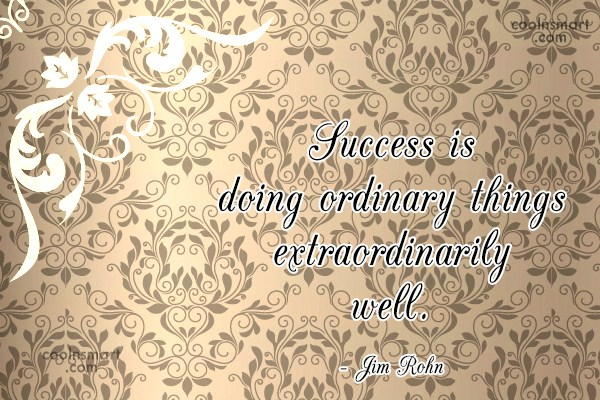 Success Quote: Success is doing ordinary things extraordinarily well....