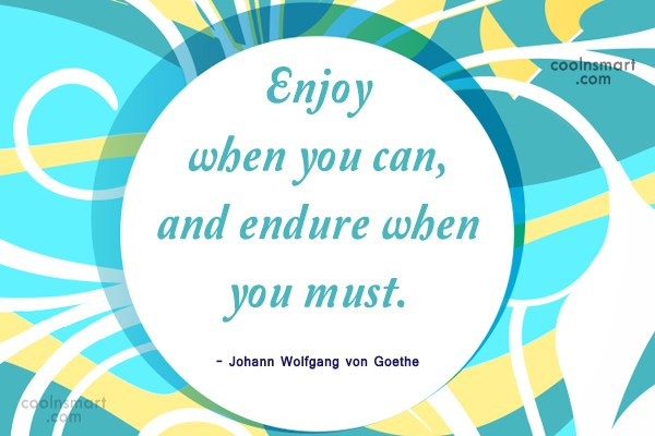 Quote: Enjoy when you can, and endure when...