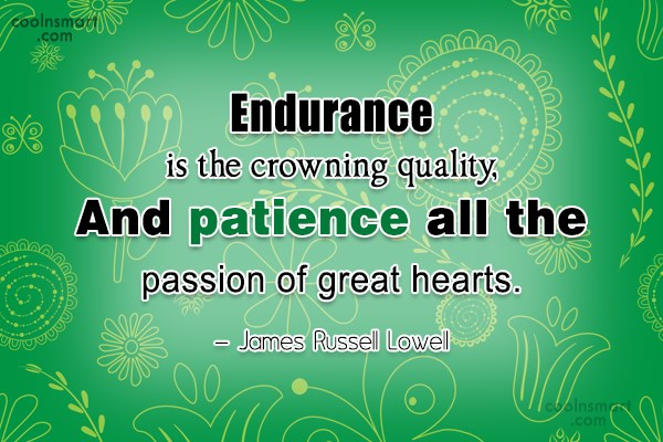 Quote: Endurance is the crowning quality, And patience...