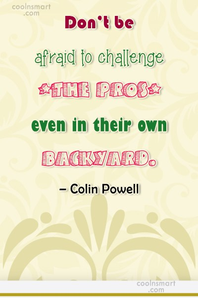 Quote: Don't be afraid to challenge the pros,...