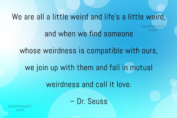 Quote: We are all a little weird and...