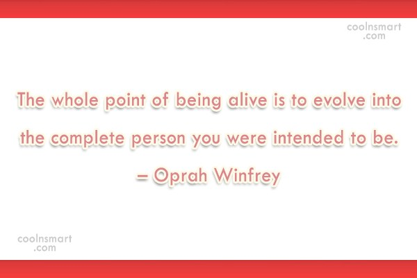 Quote: The whole point of being alive is...