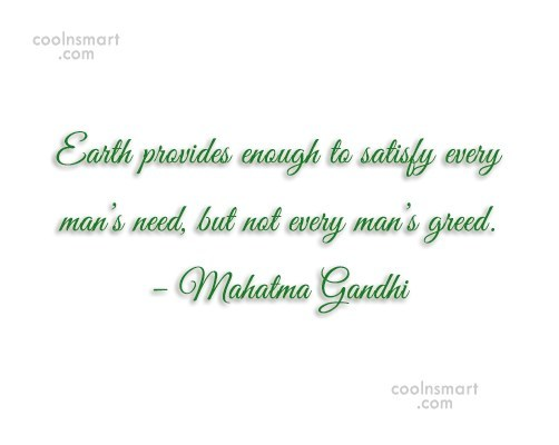 Quote: Earth provides enough to satisfy every man's...
