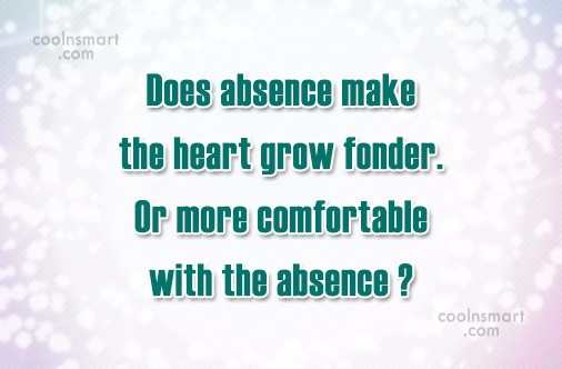 Absence Quote: Does absence make the heart grow fonder....