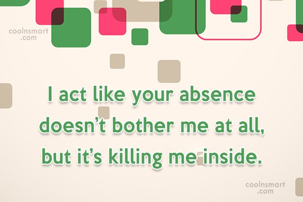 Absence Quote: I act like your absence doesn't bother...