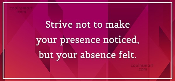 Absence Quote: Strive not to make your presence noticed,...