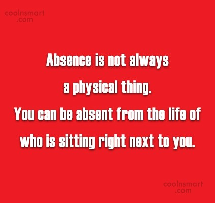 Absence Quote: Absence is not always a physical thing....