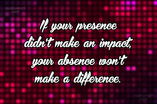 Absence Quote: If your presence didn't make an impact,...