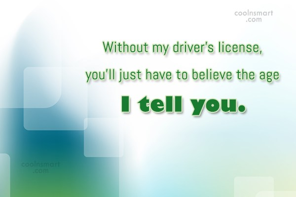 Age Quote: Without my driver's license, you'll just have...