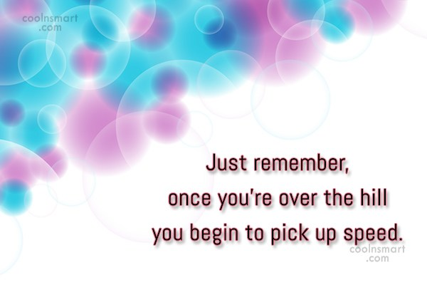 Age Quote: Just remember, once you're over the hill...