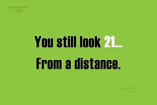 Age Quote: You still look 21… From a distance.