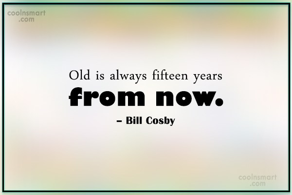 Age Quote: Old is always fifteen years from now....