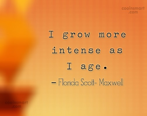 Old Age Quote: I grow more intense as I age....