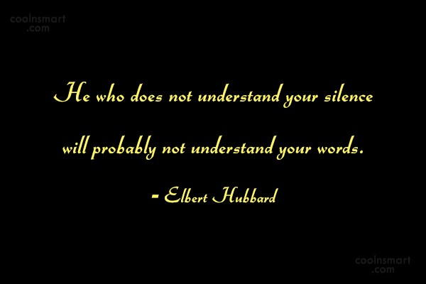 Quote: He who does not understand your silence...