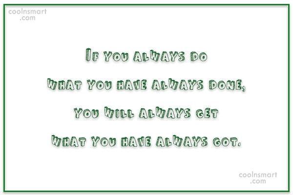 College Quote: If you always do what you have...