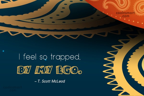 Ego Quote: I feel so trapped, by my ego....