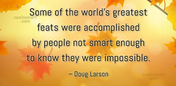 People Quote: Some of the world's greatest feats were...