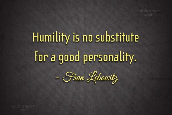 Quote: Humility is no substitute for a good...