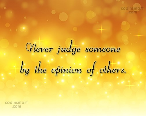 Opinion Quote: Never judge someone by the opinion of...