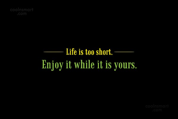 Life Quote: Life is too short. Enjoy it while...