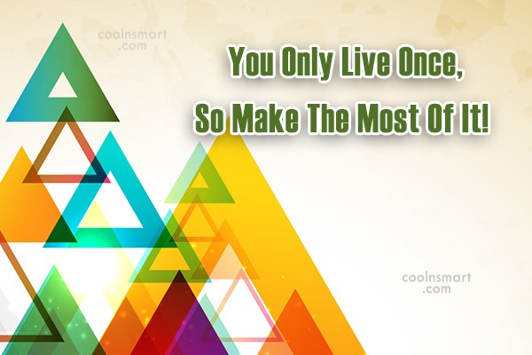 Life Quote: You Only Live Once, So Make The...
