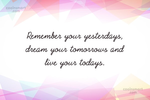 Life Quote: Remember your yesterdays, dream your tomorrows and...