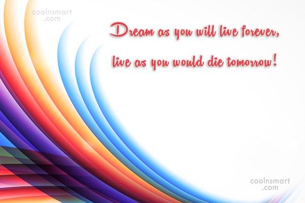 Dream Quote: Dream as you will live forever, live...