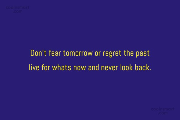 Life Quote: Don't fear tomorrow or regret the past...