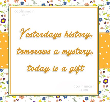 Past Quote: Yesterdays history, tomorows a mystery, today is...