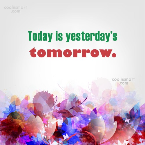 Past Quote: Today is yesterday's tomorrow.