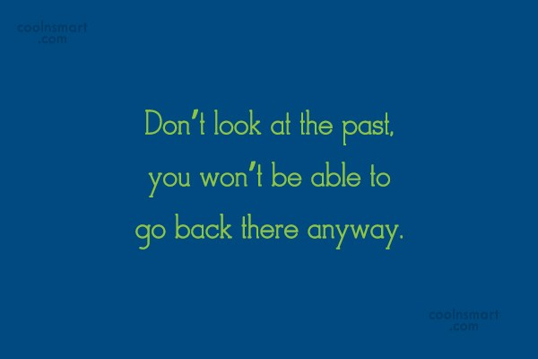 Past Quote: Don't look at the past, you won't...